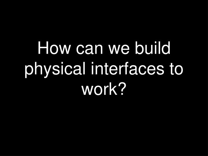 How can we build physical interfaces to work?