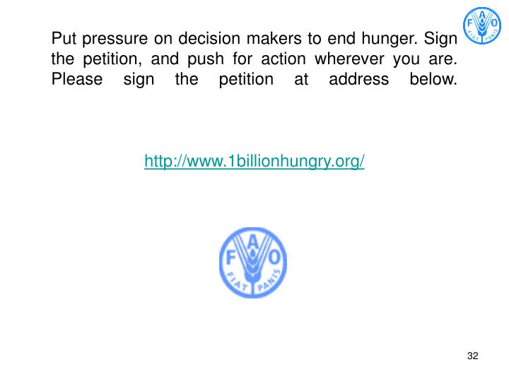 Put pressure on decision makers to end hunger. Sign the petition, and push for action wherever you are.  Please sign the petition at address below.