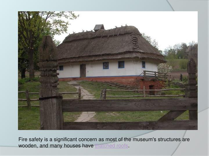 Fire safety is a significant concern as most of the museum's structures are wooden, and many houses have