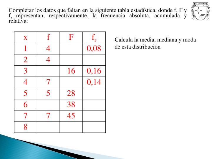 Completar los datos que faltan en la siguiente tabla estadística, donde f, F y f