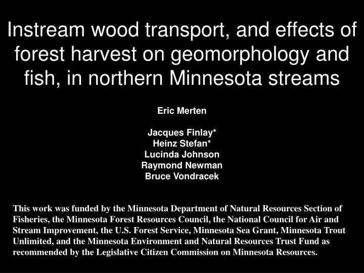 Instream wood transport, and effects of forest harvest on geomorphology and fish, in northern Minnes...