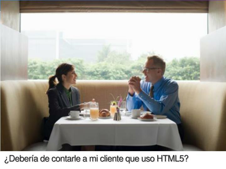 ¿Debería de contarle a mi cliente que uso HTML5?