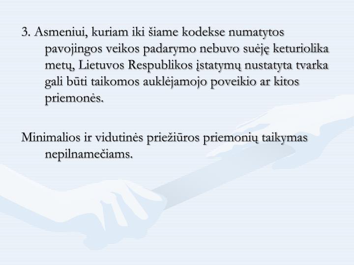 3. Asmeniui, kuriam iki šiame kodekse numatytos pavojingos veikos padarymo nebuvo suėję keturiolika metų, Lietuvos Respublikos įstatymų nustatyta tvarka gali būti taikomos auklėjamojo poveikio ar kitos priemonės.
