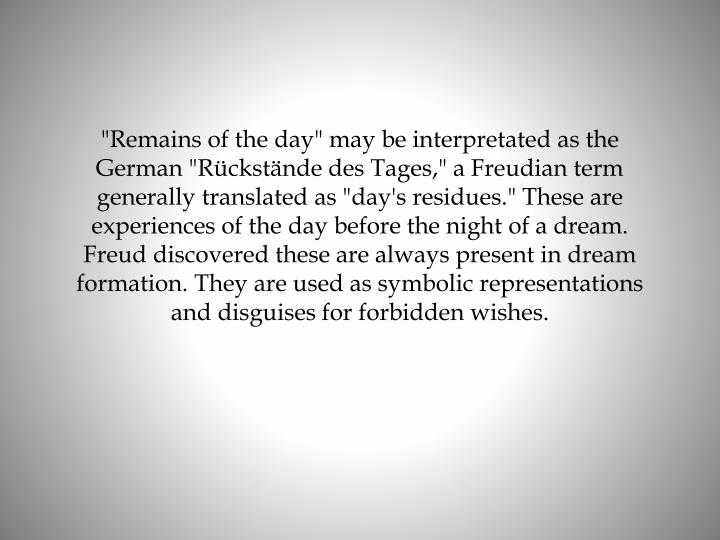 """Remains of the day"" may be interpretated as the German ""Rückstände des Tages,"" a Freudian term generally translated as ""day's residues."" These are experiences of the day before the night of a dream. Freud discovered these are always present in dream formation. They are used as symbolic representations and disguises for forbidden wishes."