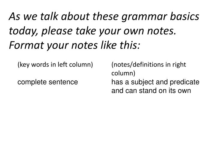 As we talk about these grammar basics today, please take your own notes. Format your notes like this...