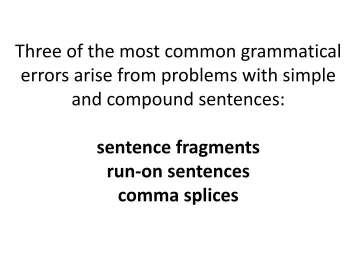 Three of the most common grammatical errors arise from problems with simple and compound sentences: