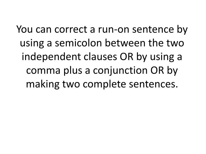 You can correct a run-on sentence by using a semicolon between the two independent clauses OR by using a comma plus a conjunction OR by making two complete sentences.