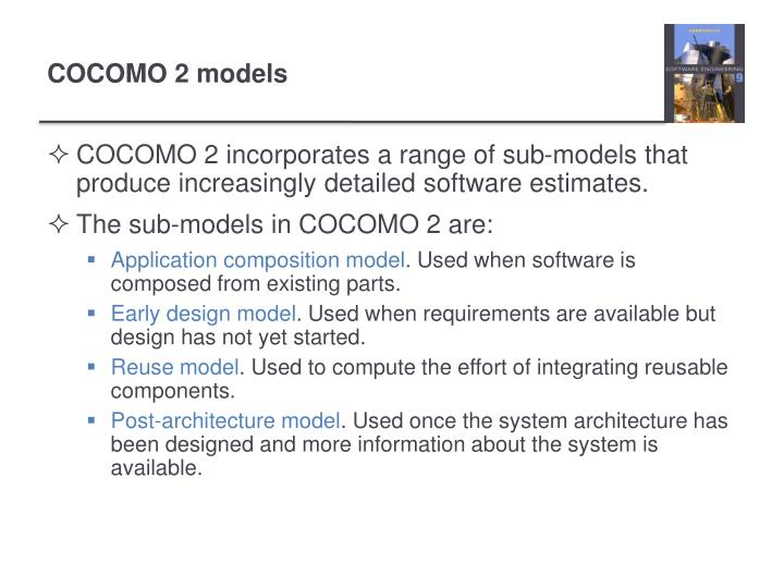 COCOMO 2 incorporates a range of sub-models that produce increasingly detailed software estimates.