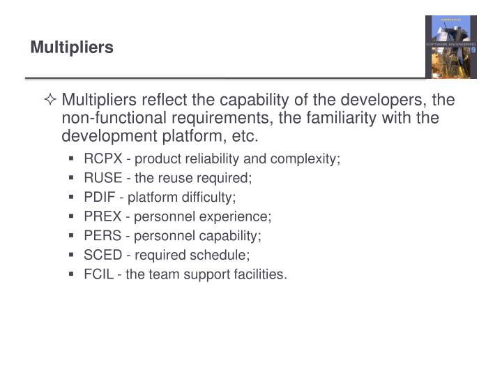 Multipliers reflect the capability of the developers, the non-functional requirements, the familiarity with the development platform, etc.