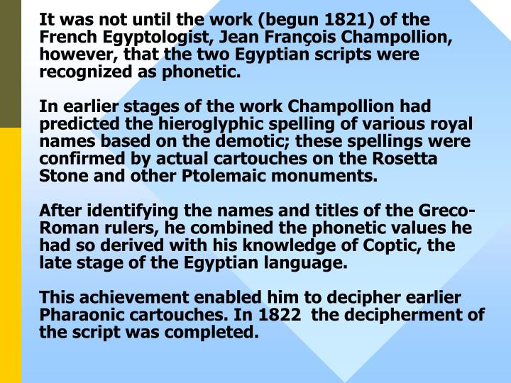 It was not until the work (begun 1821) of the French Egyptologist, Jean François Champollion, however, that the two Egyptian scripts were recognized as phonetic.