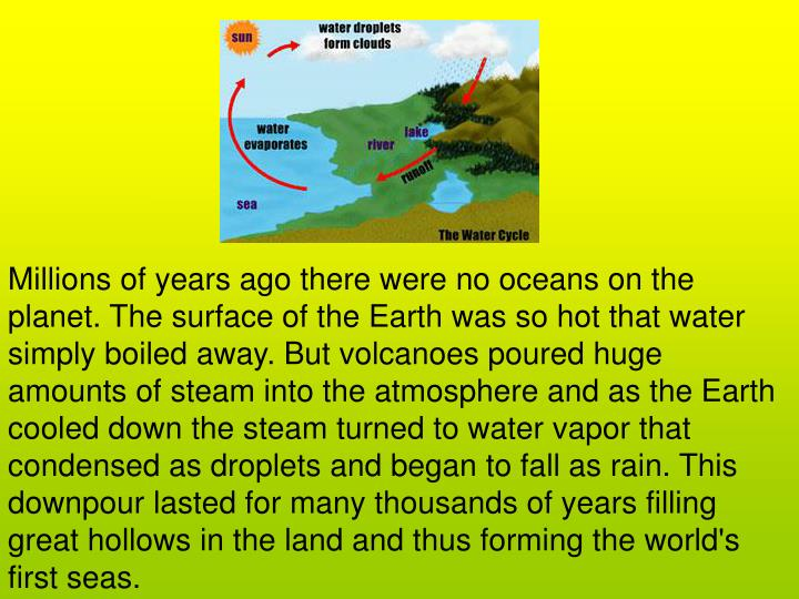 Millions of years ago there were no oceans on the planet. The surface of the Earth was so hot that water simply boiled away. But volcanoes poured huge amounts of steam into the atmosphere and as the Earth cooled down the steam turned to water vapor that condensed as droplets and began to fall as rain. This downpour lasted for many thousands of years filling great hollows in the land and thus forming the world's first seas.