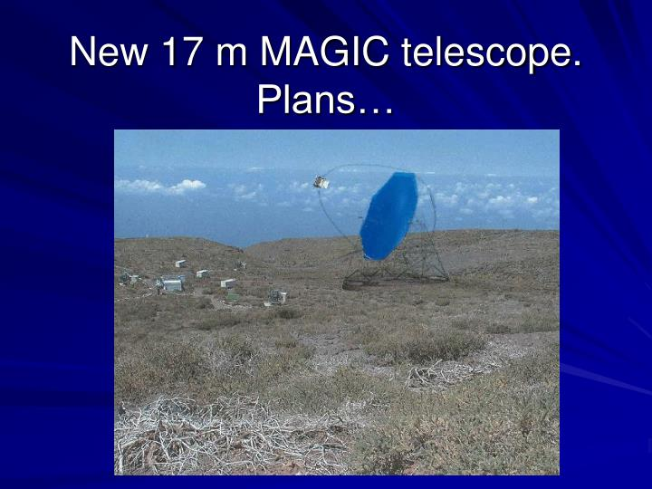 New 17 m MAGIC telescope. Plans…