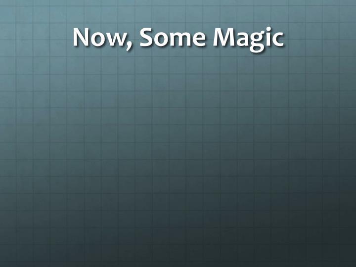 Now, Some Magic