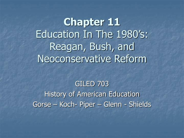 Chapter 11 education in the 1980 s reagan bush and neoconservative reform