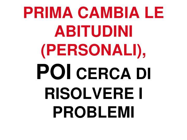 PRIMA CAMBIA LE ABITUDINI (PERSONALI),