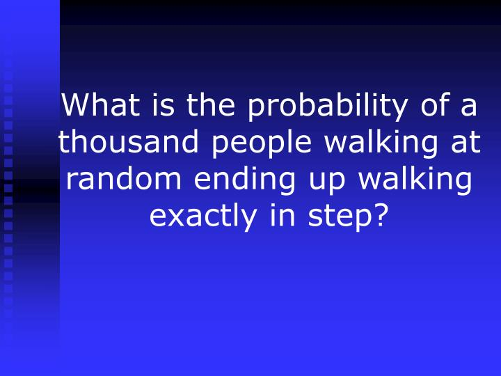 What is the probability of a thousand people walking at random ending up walking exactly in step?