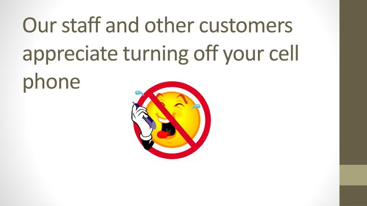 Our staff and other customers appreciate turning off your cell phone