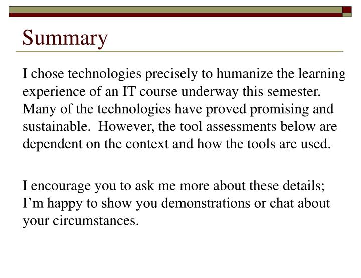 I chose technologies precisely to humanize the learning experience of an IT course underway this semester.  Many of the technologies have proved promising and sustainable.  However, the tool assessments below are dependent on the context and how the tools are used.