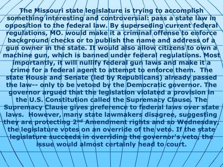 The Missouri state legislature is trying to accomplish something interesting and controversial: pass a state law in opposition to the federal law. By superseding current federal regulations, MO. would make it a criminal offense to enforce background checks or to publish the name and address of a gun owner in the state. It would also allow citizens to own a machine gun, which is banned under federal regulations. Most importantly, it will nullify federal gun laws and make it a crime for a federal agent to attempt to enforce them.  The state House and Senate (led by Republicans) already passed the law-- only to be vetoed by the Democratic governor. The governor argued that the legislation violated a provision in the U.S. Constitution called the Supremacy Clause. The Supremacy Clause gives preference to federal laws over state laws.  However, many state lawmakers disagree, suggesting they are protecting 2
