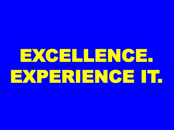 EXCELLENCE. EXPERIENCE IT.