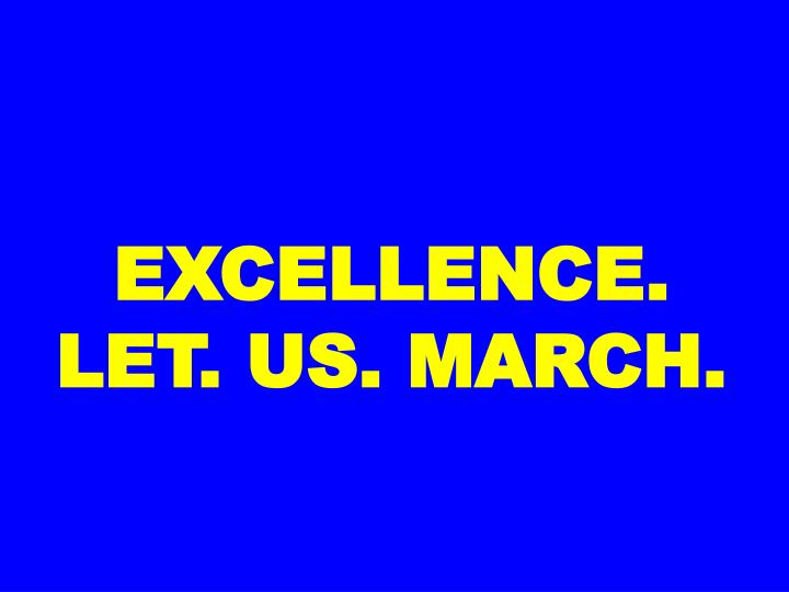 EXCELLENCE. LET. US. MARCH.