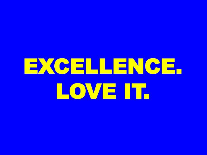 EXCELLENCE. LOVE IT.