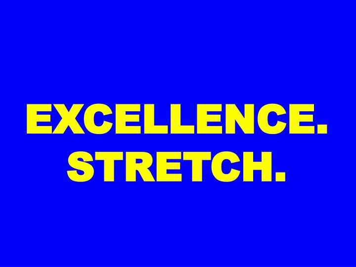 EXCELLENCE. STRETCH.