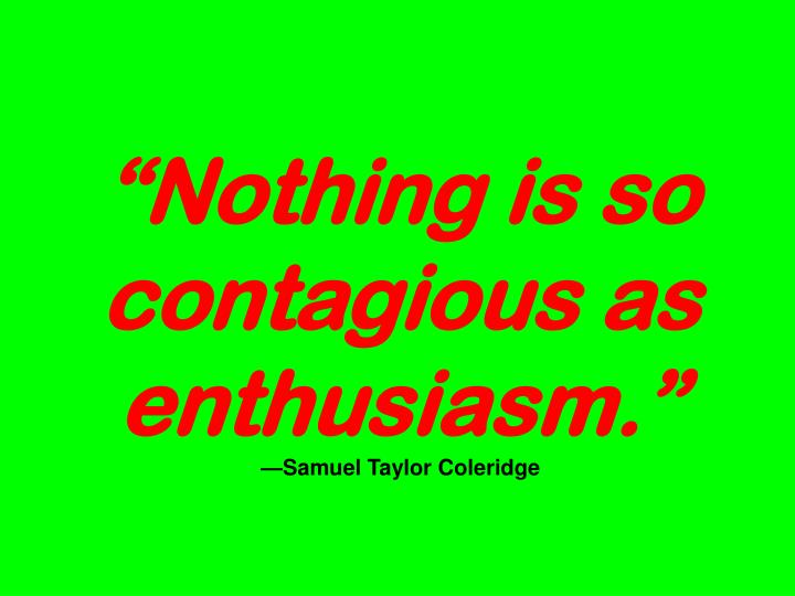"""Nothing is so contagious as enthusiasm."""