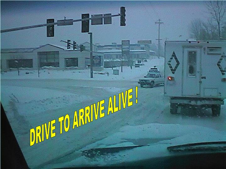 DRIVE TO ARRIVE ALIVE !
