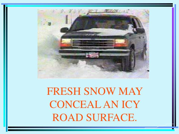 FRESH SNOW MAY CONCEAL AN ICY ROAD SURFACE.