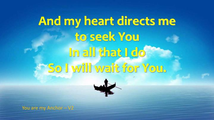 And my heart directs me