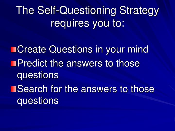 The self questioning strategy requires you to