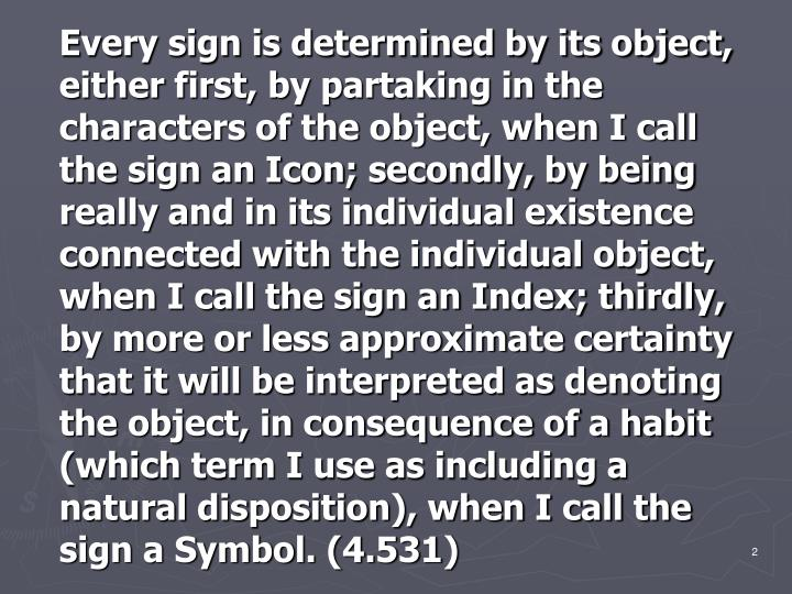 Every sign is determined by its object, either first, by partaking in the characters of the object, ...
