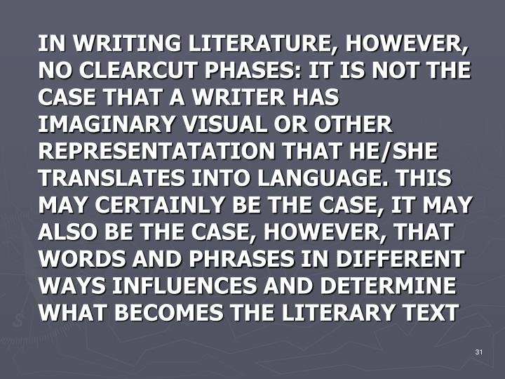 IN WRITING LITERATURE, HOWEVER, NO CLEARCUT PHASES: IT IS NOT THE CASE THAT A WRITER HAS IMAGINARY VISUAL OR OTHER REPRESENTATATION THAT HE/SHE TRANSLATES INTO LANGUAGE. THIS MAY CERTAINLY BE THE CASE, IT MAY ALSO BE THE CASE, HOWEVER, THAT WORDS AND PHRASES IN DIFFERENT WAYS INFLUENCES AND DETERMINE WHAT BECOMES THE LITERARY TEXT