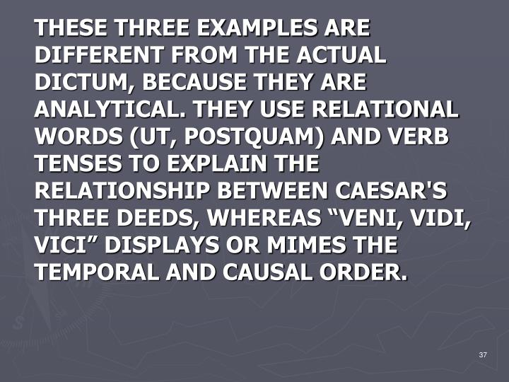 "THESE THREE EXAMPLES ARE DIFFERENT FROM THE ACTUAL DICTUM, BECAUSE THEY ARE ANALYTICAL. THEY USE RELATIONAL WORDS (UT, POSTQUAM) AND VERB TENSES TO EXPLAIN THE RELATIONSHIP BETWEEN CAESAR'S THREE DEEDS, WHEREAS ""VENI, VIDI, VICI"" DISPLAYS OR MIMES THE TEMPORAL AND CAUSAL ORDER."