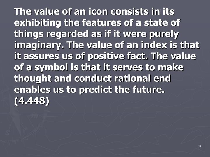 The value of an icon consists in its exhibiting the features of a state of things regarded as if it were purely imaginary. The value of an index is that it assures us of positive fact. The value of a symbol is that it serves to make thought and conduct rational end enables us to predict the future. (4.448)