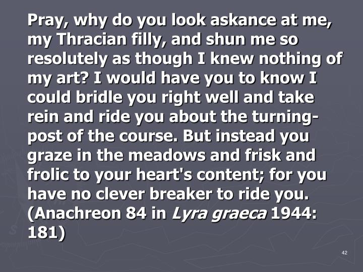 Pray, why do you look askance at me, my Thracian filly, and shun me so resolutely as though I knew nothing of my art? I would have you to know I could bridle you right well and take rein and ride you about the turning-post of the course. But instead you graze in the meadows and frisk and frolic to your heart's content; for you have no clever breaker to ride you. (Anachreon 84 in