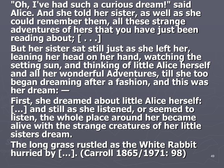"""Oh, I've had such a curious dream!"" said Alice. And she told her sister, as well as she could remember them, all these strange adventures of hers that you have just been reading about; [ . . .]"