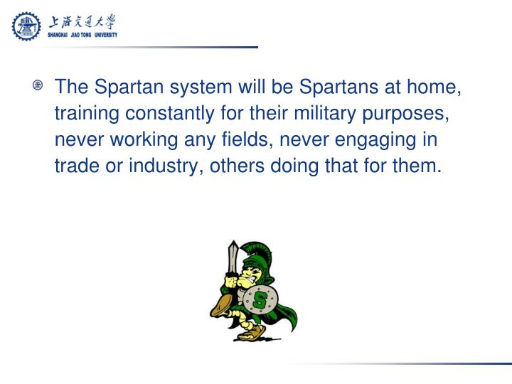 The Spartan system will be Spartans at home, training constantly for their military purposes, never working any fields, never engaging in trade or industry, others doing that for them.
