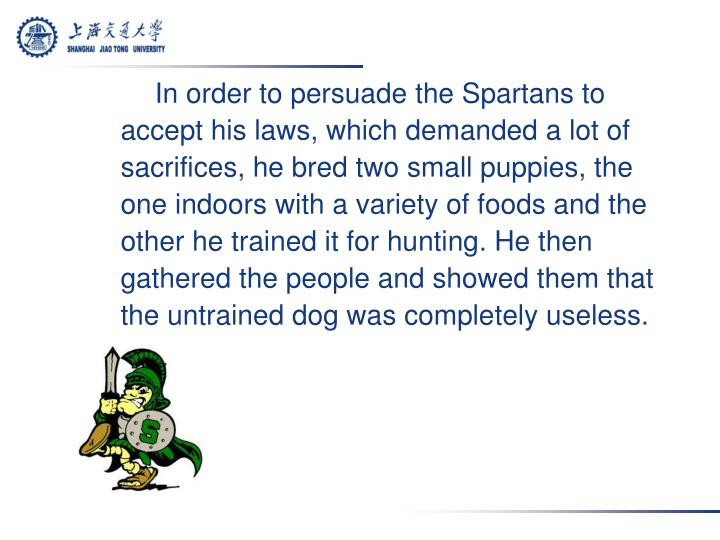 In order to persuade the Spartans to accept his laws, which demanded a lot of sacrifices, he bred two small puppies, the one indoors with a variety of foods and the other he trained it for hunting. He then gathered the people and showed them that the untrained dog was completely useless.