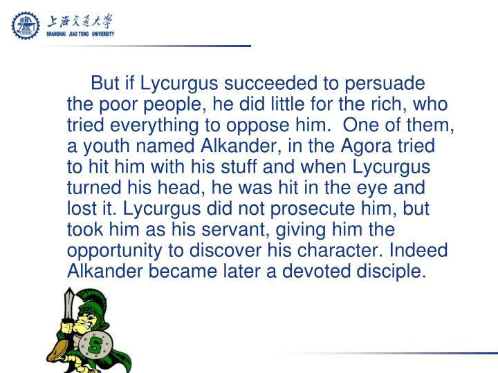 But if Lycurgus succeeded to persuade the poor people, he did little for the rich, who tried everything to oppose him.  One of them, a youth named Alkander, in the Agora tried to hit him with his stuff and when Lycurgus turned his head, he was hit in the eye and lost it. Lycurgus did not prosecute him, but took him as his servant, giving him the opportunity to discover his character. Indeed Alkander became later a devoted disciple.