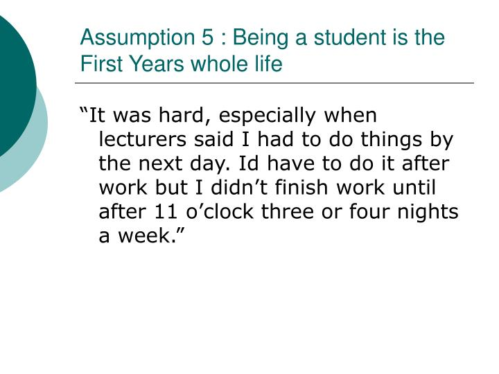 Assumption 5 : Being a student is the First Years whole life
