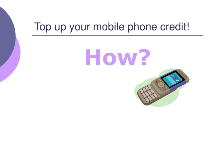 Top up your mobile phone credit!