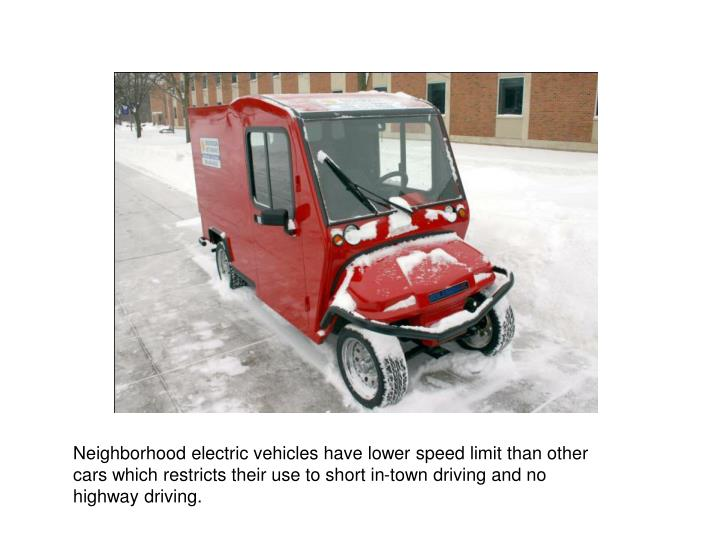 Neighborhood electric vehicles have lower speed limit than other cars which restricts their use to short in-town driving and no highway driving.