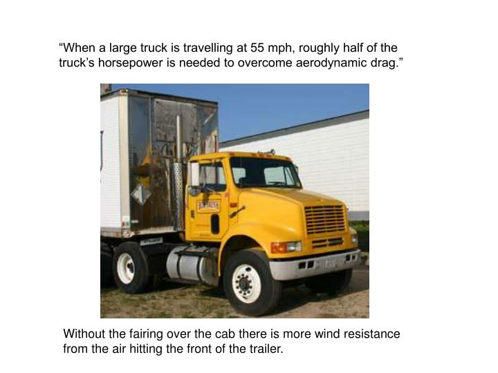 """When a large truck is travelling at 55 mph, roughly half of the truck's horsepower is needed to overcome aerodynamic drag."""