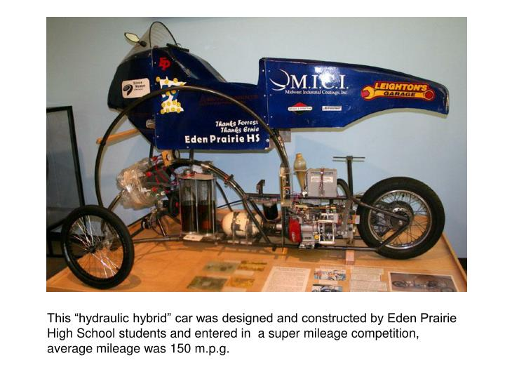 "This ""hydraulic hybrid"" car was designed and constructed by Eden Prairie High School students and entered in  a super mileage competition, average mileage was 150 m.p.g."
