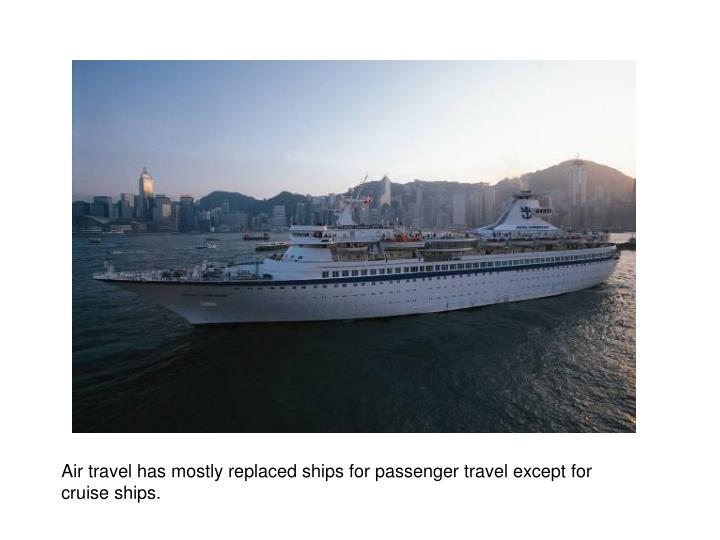 Air travel has mostly replaced ships for passenger travel except for cruise ships.