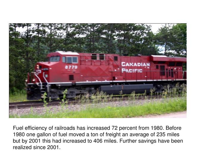 Fuel efficiency of railroads has increased 72 percent from 1980. Before 1980 one gallon of fuel moved a ton of freight an average of 235 miles but by 2001 this had increased to 406 miles. Further savings have been realized since 2001.