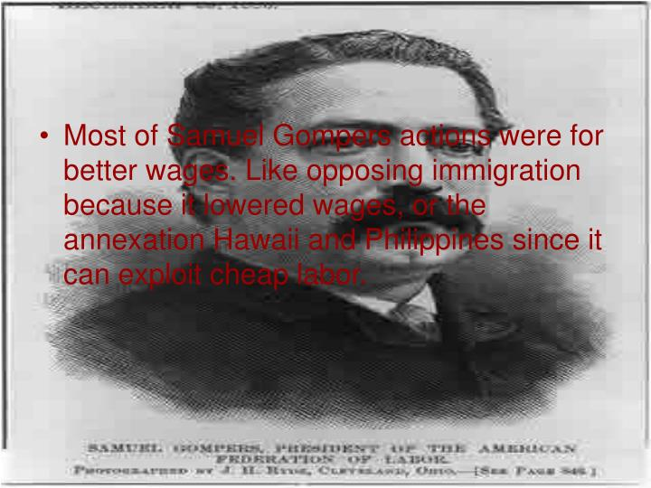 Most of Samuel Gompers actions were for better wages. Like opposing immigration because it lowered wages, or the annexation Hawaii and Philippines since it can exploit cheap labor.