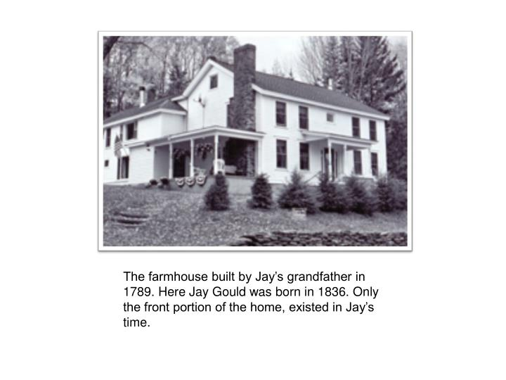The farmhouse built by Jay's grandfather in 1789. Here Jay Gould was born in 1836. Only the front portion of the home, existed in Jay's time.